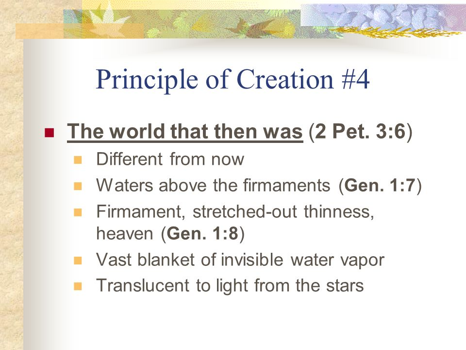 Principle of Creation #4 The world that then was (2 Pet. 3:6) Different from now Waters above the firmaments (Gen. 1:7) Firmament, stretched-out thinn