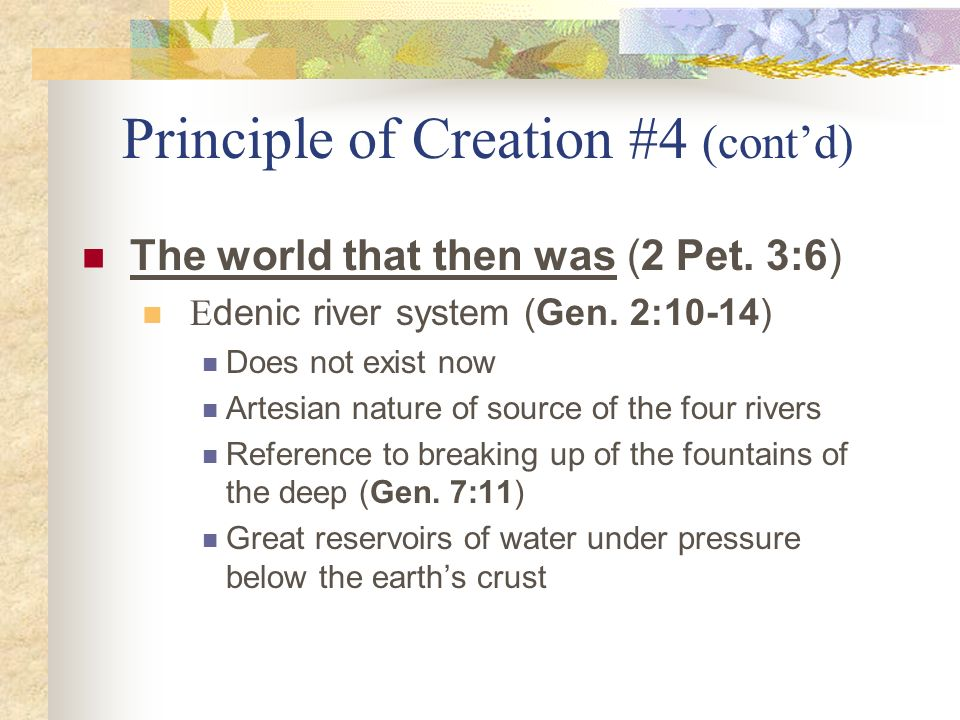 Principle of Creation #4 (contd) The world that then was (2 Pet. 3:6) E denic river system (Gen. 2:10-14) Does not exist now Artesian nature of source