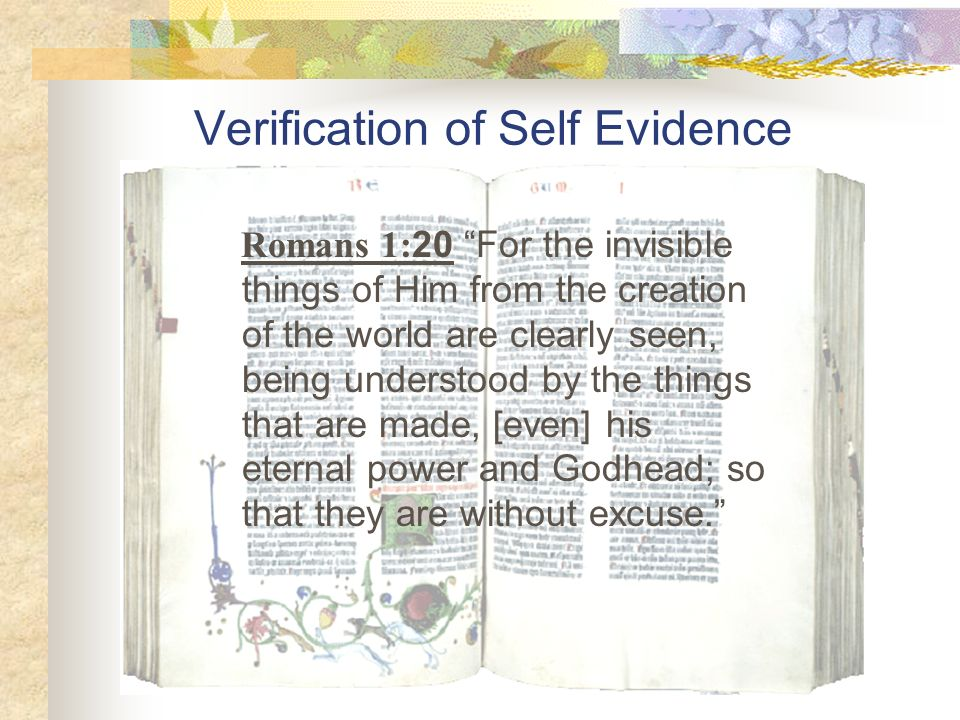 Verification of Self Evidence Romans 1: 20 For the invisible things of Him from the creation of the world are clearly seen, being understood by the th