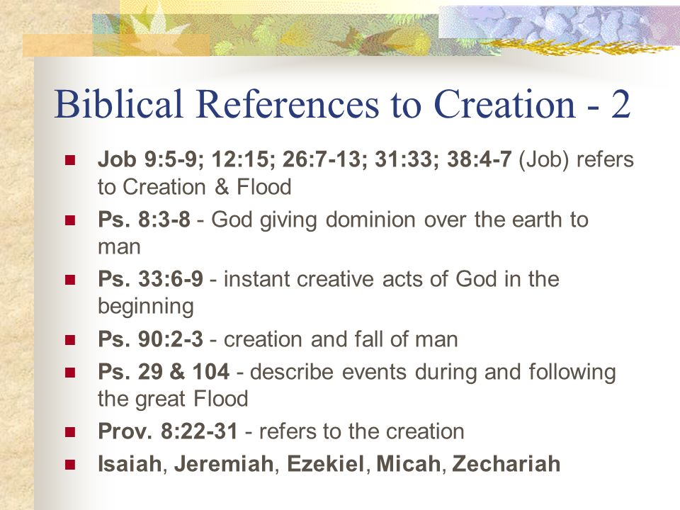 Biblical References to Creation - 2 Job 9:5-9; 12:15; 26:7-13; 31:33; 38:4-7 (Job) refers to Creation & Flood Ps. 8:3-8 - God giving dominion over the