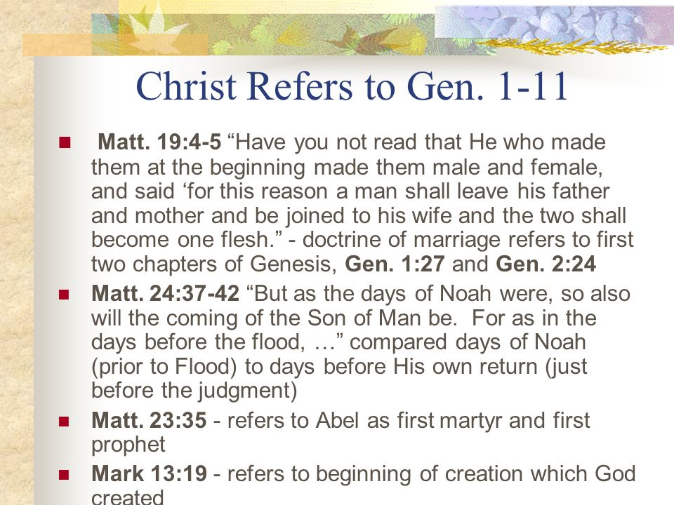 Christ Refers to Gen. 1-11 Matt. 19:4-5 Have you not read that He who made them at the beginning made them male and female, and said for this reason a