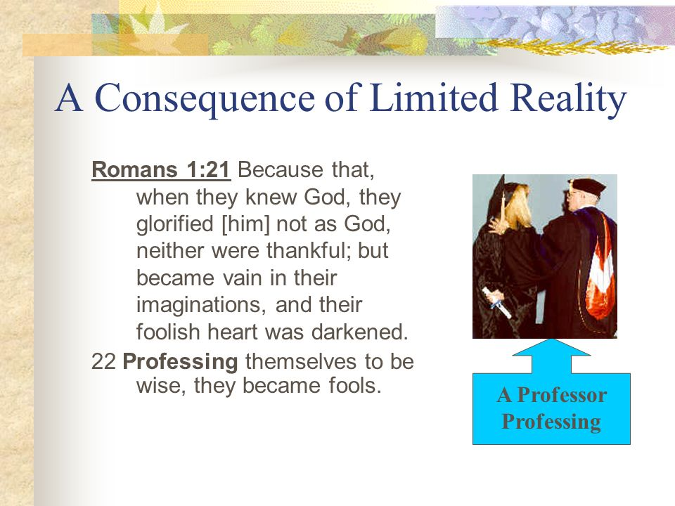 A Consequence of Limited Reality Romans 1:21 Because that, when they knew God, they glorified [him] not as God, neither were thankful; but became vain