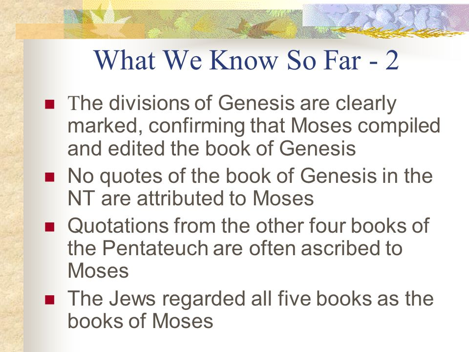 What We Know So Far - 2 T he divisions of Genesis are clearly marked, confirming that Moses compiled and edited the book of Genesis No quotes of the b