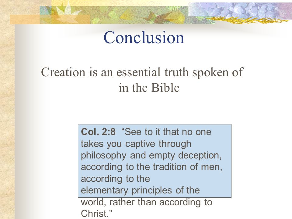 Conclusion Creation is an essential truth spoken of in the Bible Col. 2:8 See to it that no one takes you captive through philosophy and empty decepti