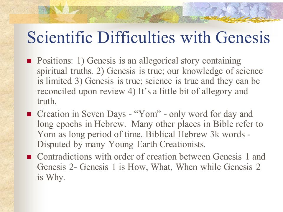 Scientific Difficulties with Genesis Positions: 1) Genesis is an allegorical story containing spiritual truths. 2) Genesis is true; our knowledge of s