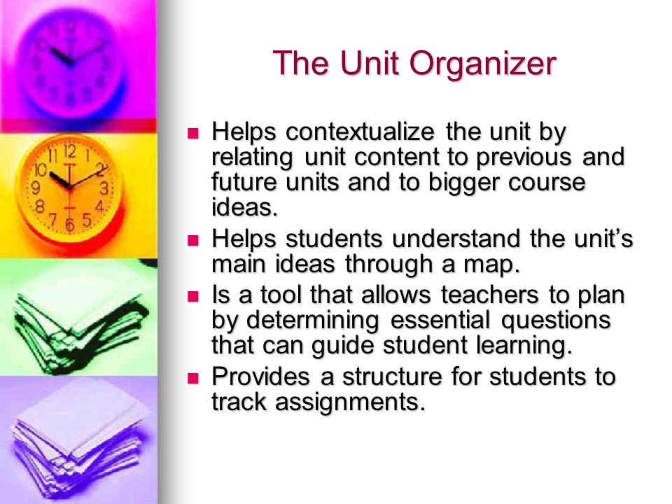 The Unit Organizer Helps contextualize the unit by relating unit content to previous and future units and to bigger course ideas.