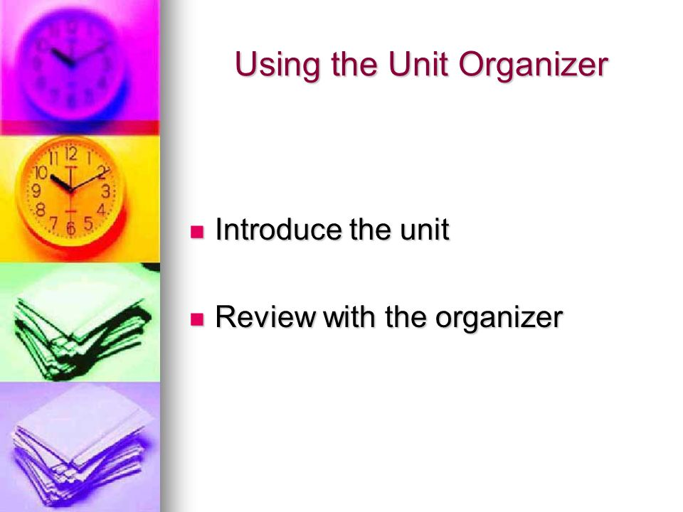 Using the Unit Organizer Introduce the unit Introduce the unit Review with the organizer Review with the organizer