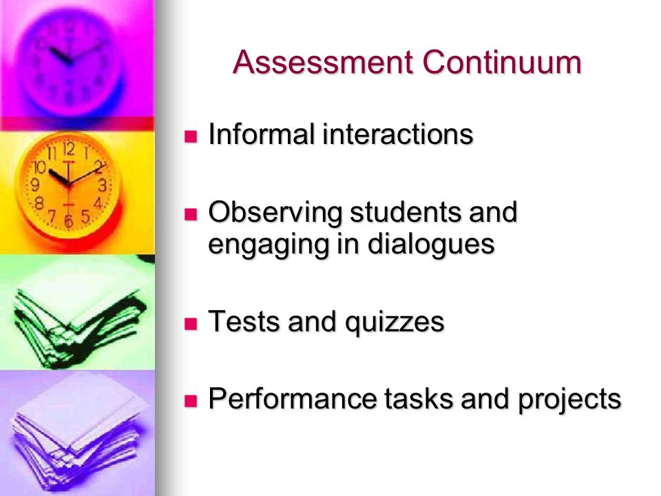 Assessment Continuum Informal interactions Informal interactions Observing students and engaging in dialogues Observing students and engaging in dialogues Tests and quizzes Tests and quizzes Performance tasks and projects Performance tasks and projects