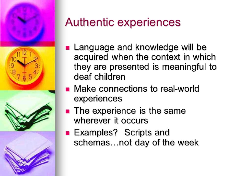 Authentic experiences Language and knowledge will be acquired when the context in which they are presented is meaningful to deaf children Language and knowledge will be acquired when the context in which they are presented is meaningful to deaf children Make connections to real-world experiences Make connections to real-world experiences The experience is the same wherever it occurs The experience is the same wherever it occurs Examples.
