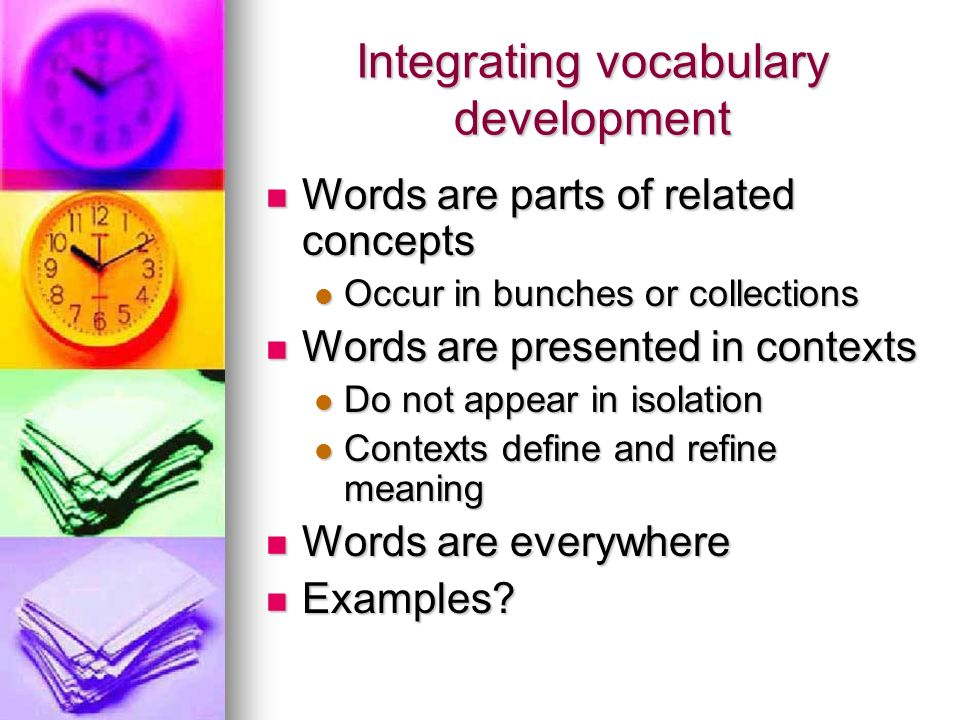 Integrating vocabulary development Words are parts of related concepts Words are parts of related concepts Occur in bunches or collections Occur in bu