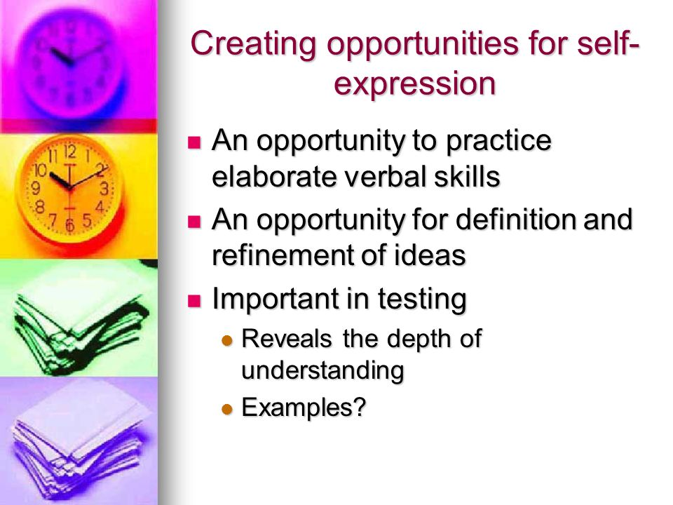 Creating opportunities for self- expression An opportunity to practice elaborate verbal skills An opportunity to practice elaborate verbal skills An opportunity for definition and refinement of ideas An opportunity for definition and refinement of ideas Important in testing Important in testing Reveals the depth of understanding Reveals the depth of understanding Examples.