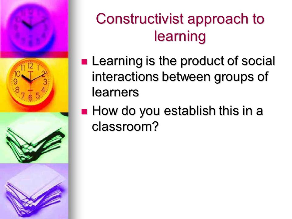 Constructivist approach to learning Learning is the product of social interactions between groups of learners Learning is the product of social interactions between groups of learners How do you establish this in a classroom.