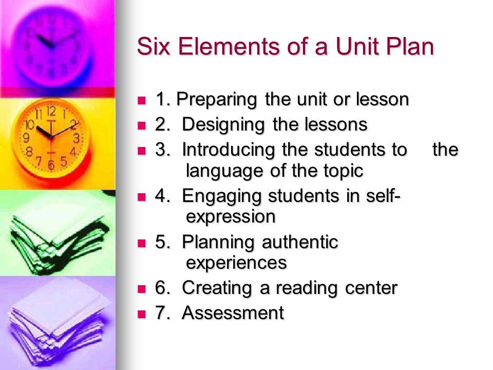 Six Elements of a Unit Plan 1. Preparing the unit or lesson 1. Preparing the unit or lesson 2. Designing the lessons 2. Designing the lessons 3. Intro