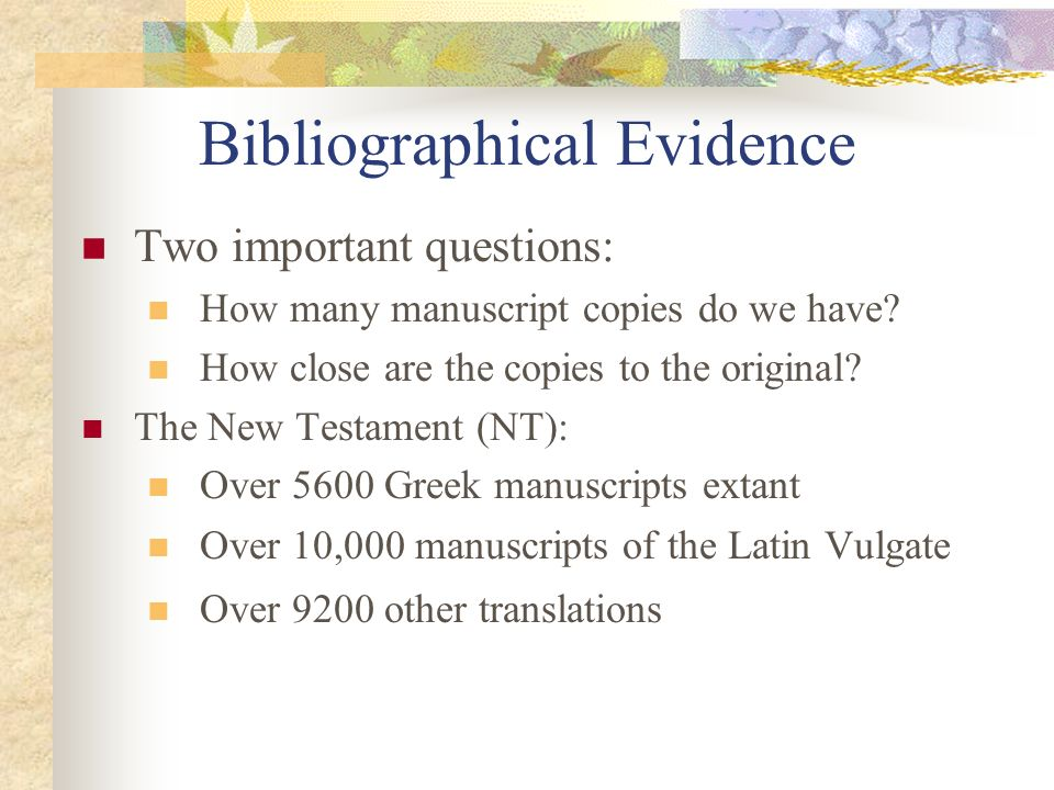 Bibliographical Evidence Two important questions: How many manuscript copies do we have? How close are the copies to the original? The New Testament (