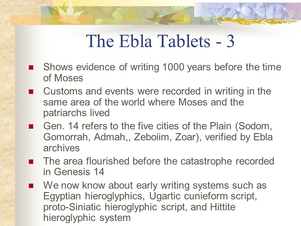 The Ebla Tablets - 3 Shows evidence of writing 1000 years before the time of Moses Customs and events were recorded in writing in the same area of the