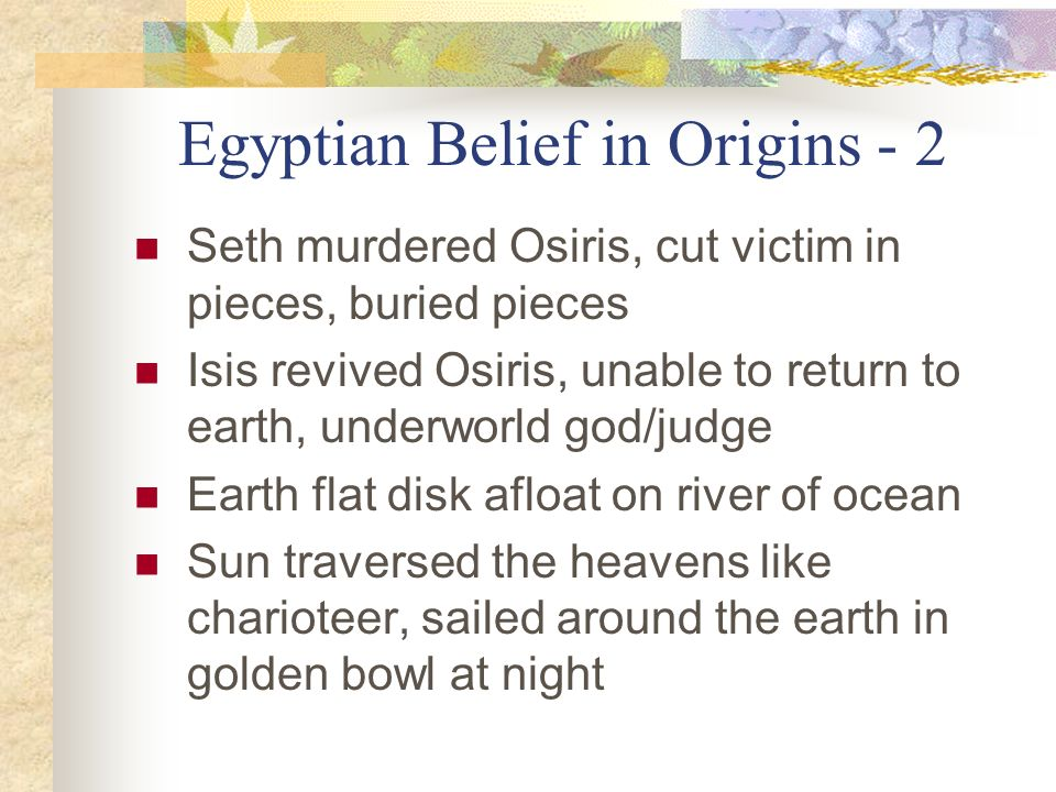 Egyptian Belief in Origins - 2 Seth murdered Osiris, cut victim in pieces, buried pieces Isis revived Osiris, unable to return to earth, underworld go