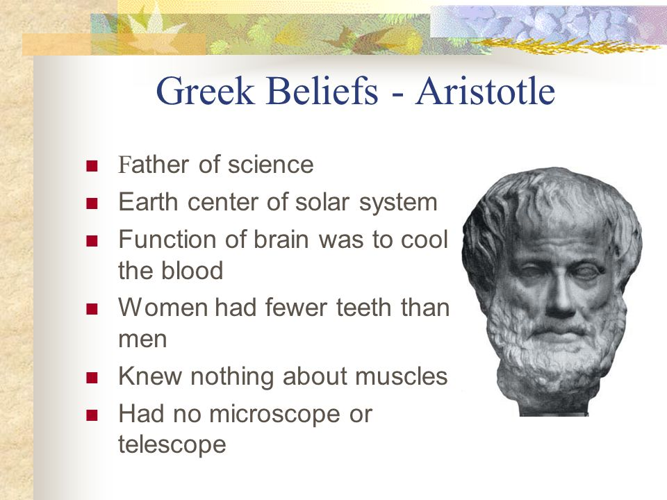Greek Beliefs - Aristotle F ather of science Earth center of solar system Function of brain was to cool the blood Women had fewer teeth than men Knew