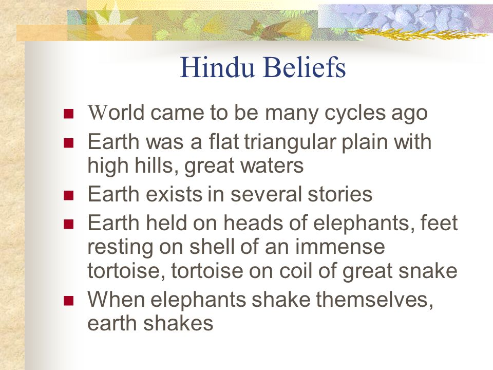 Hindu Beliefs W orld came to be many cycles ago Earth was a flat triangular plain with high hills, great waters Earth exists in several stories Earth