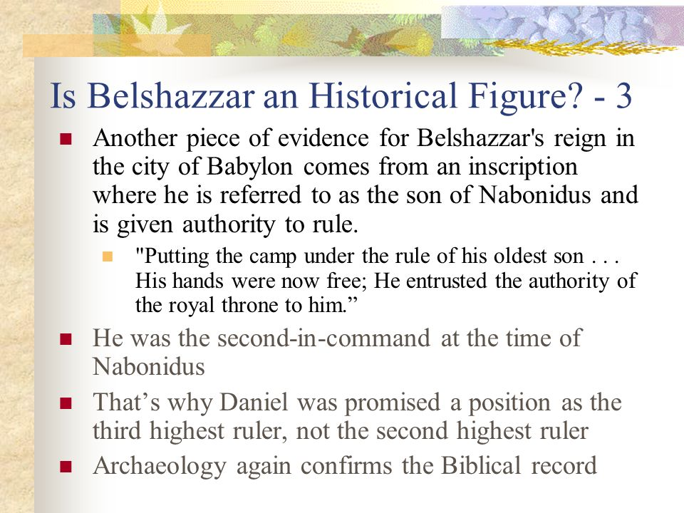 Is Belshazzar an Historical Figure? - 3 Another piece of evidence for Belshazzar's reign in the city of Babylon comes from an inscription where he is