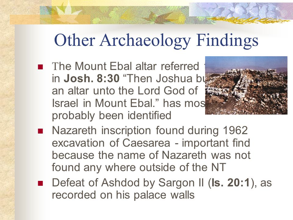 Other Archaeology Findings T he Mount Ebal altar referred to in Josh. 8:30 Then Joshua built an altar unto the Lord God of Israel in Mount Ebal. has m