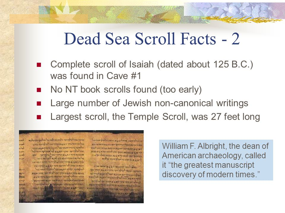 Dead Sea Scroll Facts - 2 Complete scroll of Isaiah (dated about 125 B.C.) was found in Cave #1 No NT book scrolls found (too early) Large number of J