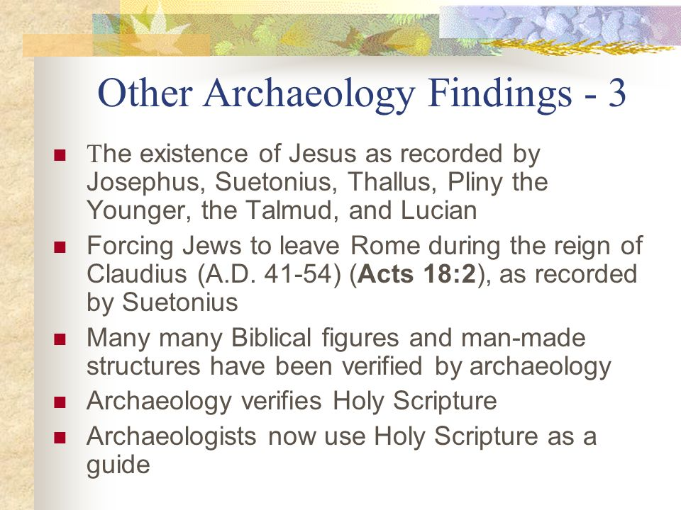 Other Archaeology Findings - 3 T he existence of Jesus as recorded by Josephus, Suetonius, Thallus, Pliny the Younger, the Talmud, and Lucian Forcing