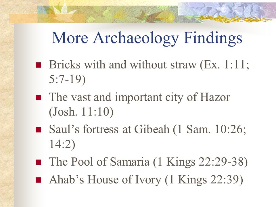 More Archaeology Findings Bricks with and without straw (Ex. 1:11; 5:7-19) The vast and important city of Hazor (Josh. 11:10) Sauls fortress at Gibeah
