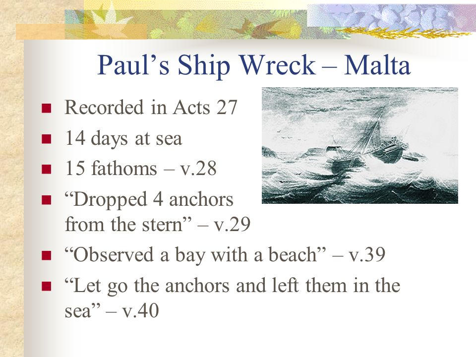 Pauls Ship Wreck – Malta Recorded in Acts 27 14 days at sea 15 fathoms – v.28 Dropped 4 anchors from the stern – v.29 Observed a bay with a beach – v.
