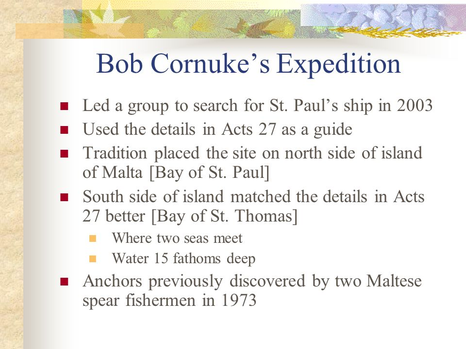 Bob Cornukes Expedition Led a group to search for St. Pauls ship in 2003 Used the details in Acts 27 as a guide Tradition placed the site on north sid