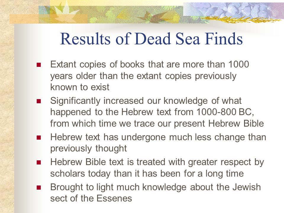 Results of Dead Sea Finds Extant copies of books that are more than 1000 years older than the extant copies previously known to exist Significantly in