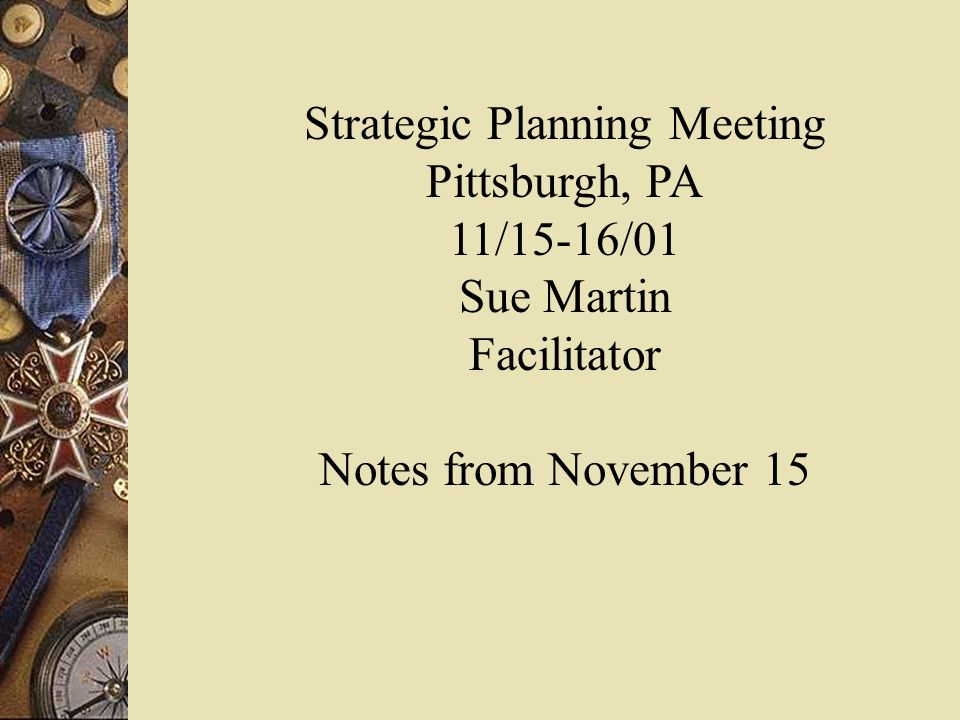 Strategic Planning Meeting Pittsburgh, PA 11/15-16/01 Sue Martin Facilitator Notes from November 15
