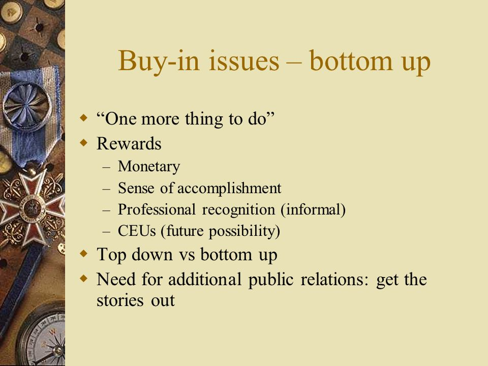 Buy-in issues – bottom up One more thing to do Rewards – Monetary – Sense of accomplishment – Professional recognition (informal) – CEUs (future possibility) Top down vs bottom up Need for additional public relations: get the stories out