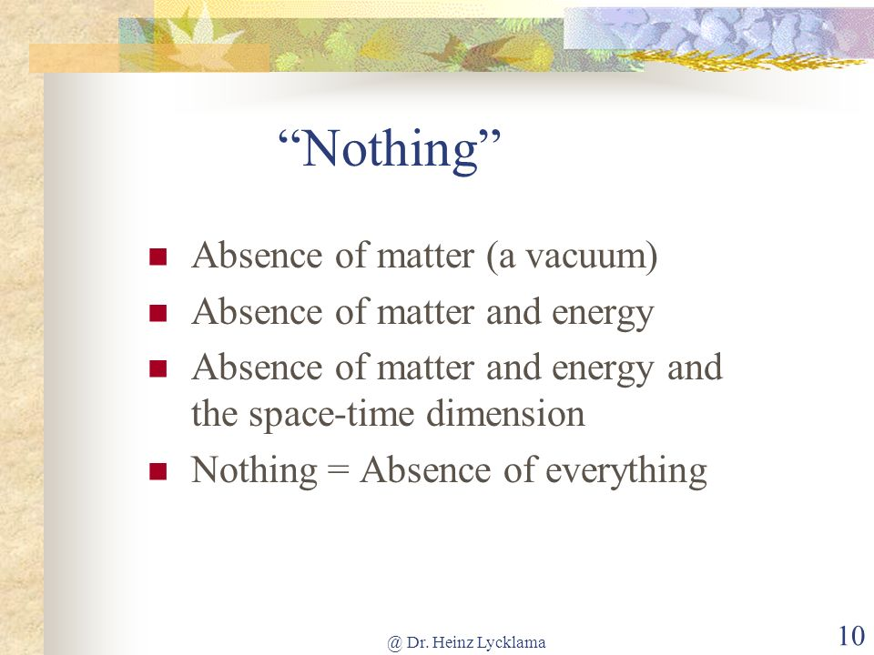 @ Dr. Heinz Lycklama 10 Nothing Absence of matter (a vacuum) Absence of matter and energy Absence of matter and energy and the space-time dimension No