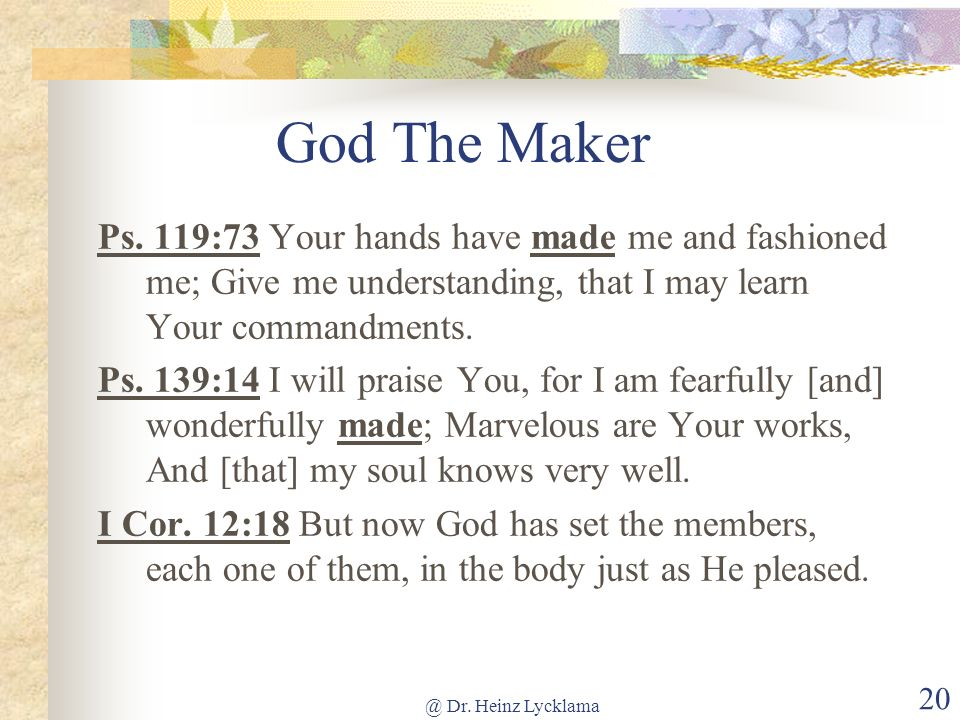 @ Dr. Heinz Lycklama 20 God The Maker Ps. 119:73 Your hands have made me and fashioned me; Give me understanding, that I may learn Your commandments.
