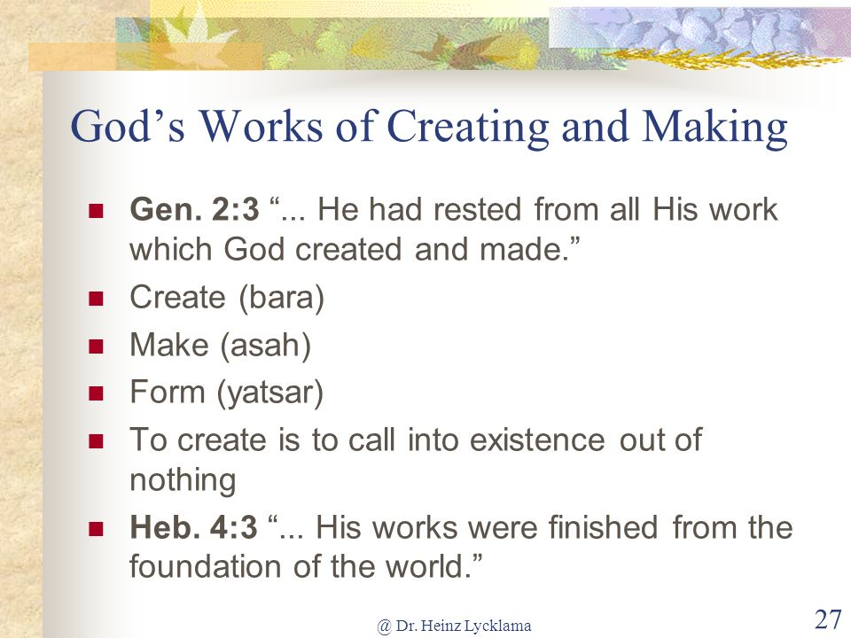 @ Dr. Heinz Lycklama 27 Gods Works of Creating and Making Gen. 2:3... He had rested from all His work which God created and made. Create (bara) Make (