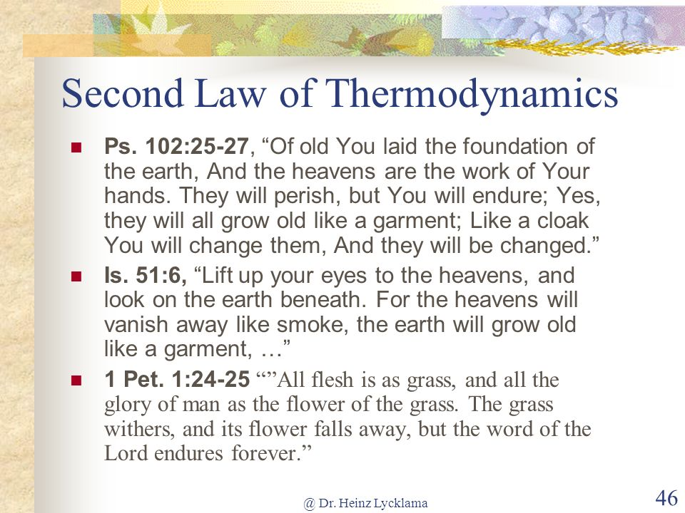 @ Dr. Heinz Lycklama 46 Second Law of Thermodynamics Ps. 102:25-27, Of old You laid the foundation of the earth, And the heavens are the work of Your