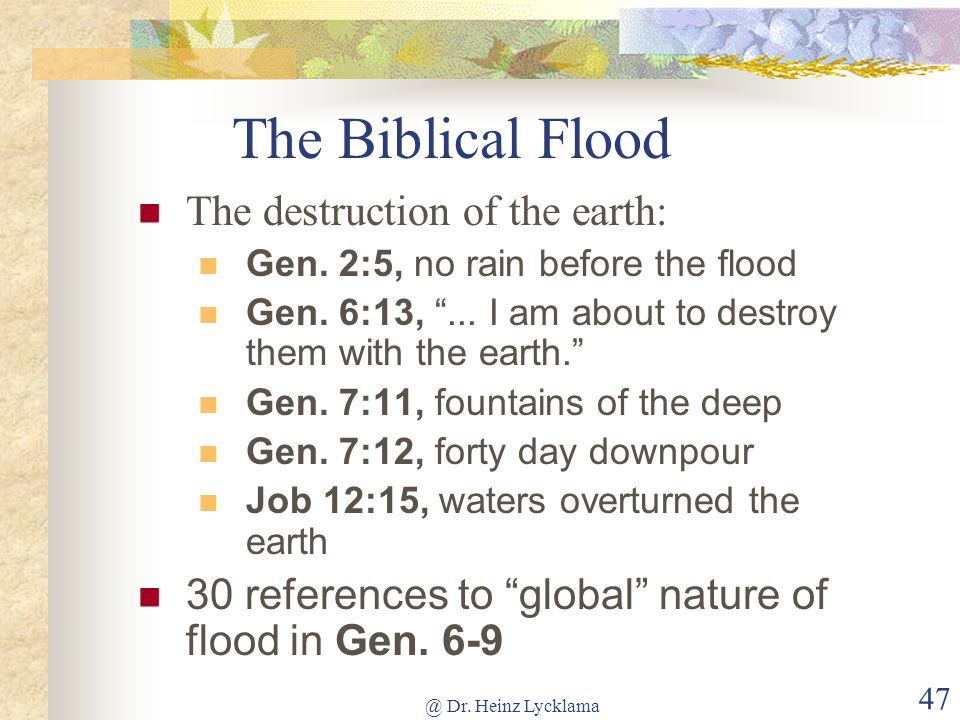 @ Dr. Heinz Lycklama 47 The Biblical Flood The destruction of the earth: Gen. 2:5, no rain before the flood Gen. 6:13,... I am about to destroy them w