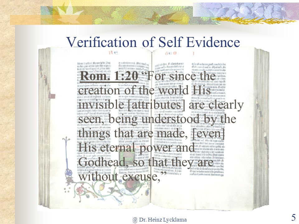 @ Dr. Heinz Lycklama 5 Verification of Self Evidence Rom. 1:20 For since the creation of the world His invisible [attributes] are clearly seen, being