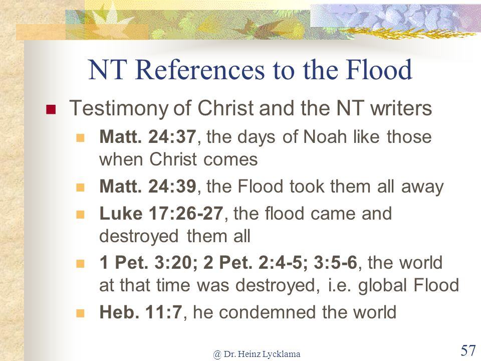 @ Dr. Heinz Lycklama 57 NT References to the Flood Testimony of Christ and the NT writers Matt. 24:37, the days of Noah like those when Christ comes M