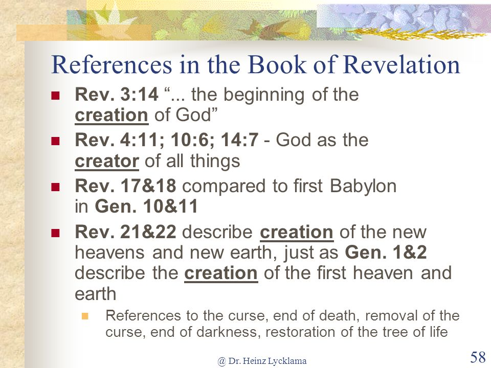 @ Dr. Heinz Lycklama 58 References in the Book of Revelation Rev. 3:14... the beginning of the creation of God Rev. 4:11; 10:6; 14:7 - God as the crea
