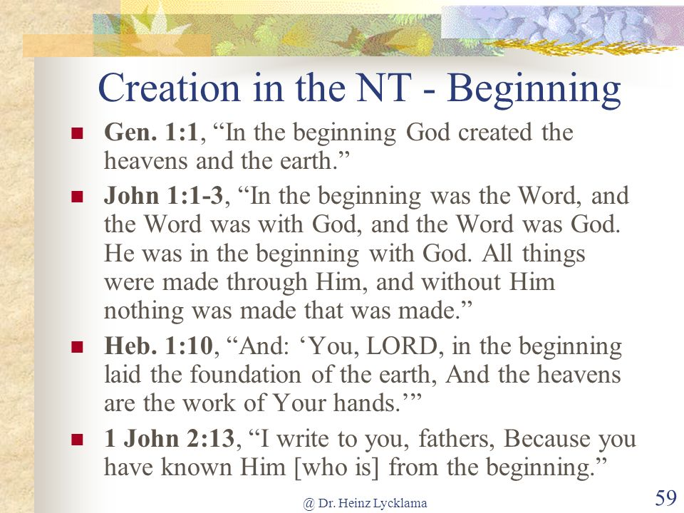 @ Dr. Heinz Lycklama 59 Creation in the NT - Beginning Gen. 1:1, In the beginning God created the heavens and the earth. John 1:1-3, In the beginning
