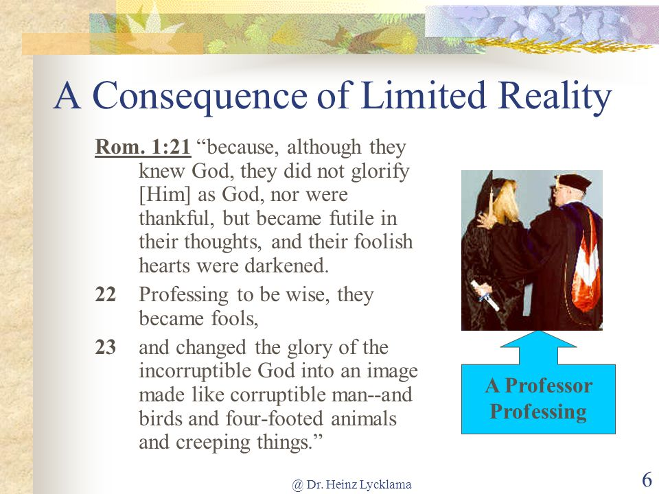 @ Dr. Heinz Lycklama 6 A Consequence of Limited Reality Rom. 1:21 because, although they knew God, they did not glorify [Him] as God, nor were thankfu