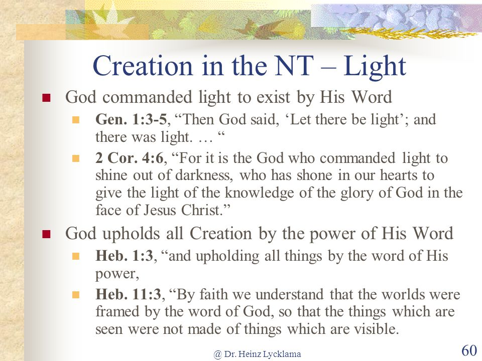 @ Dr. Heinz Lycklama 60 Creation in the NT – Light God commanded light to exist by His Word Gen. 1:3-5, Then God said, Let there be light; and there w