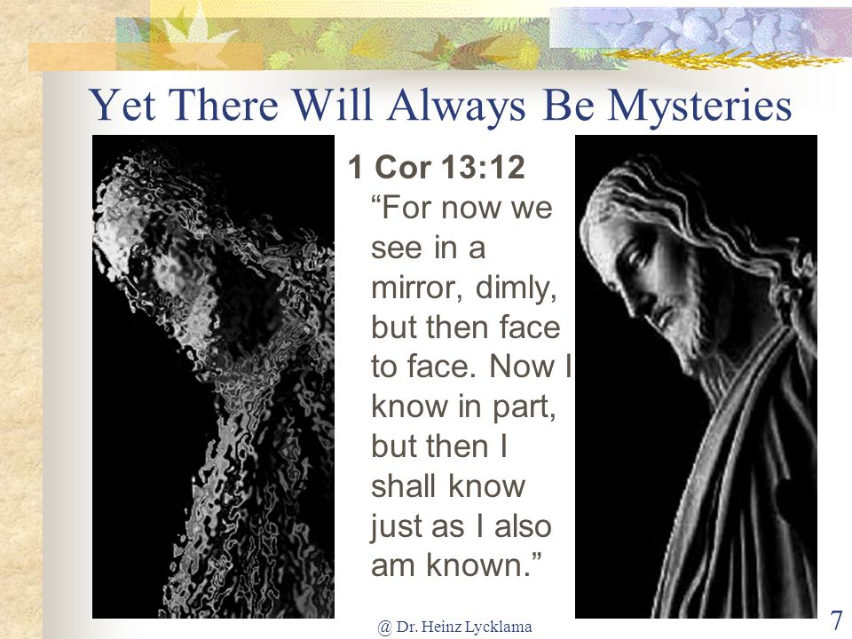 @ Dr. Heinz Lycklama 7 Yet There Will Always Be Mysteries 1 Cor 13:12 For now we see in a mirror, dimly, but then face to face. Now I know in part, bu