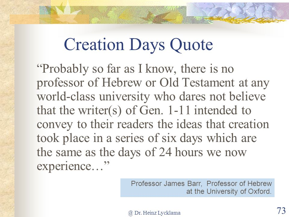 @ Dr. Heinz Lycklama 73 Creation Days Quote Probably so far as I know, there is no professor of Hebrew or Old Testament at any world-class university