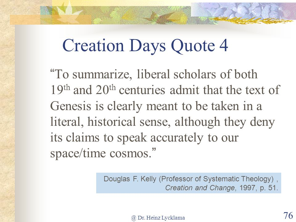 @ Dr. Heinz Lycklama 76 Creation Days Quote 4 To summarize, liberal scholars of both 19 th and 20 th centuries admit that the text of Genesis is clear