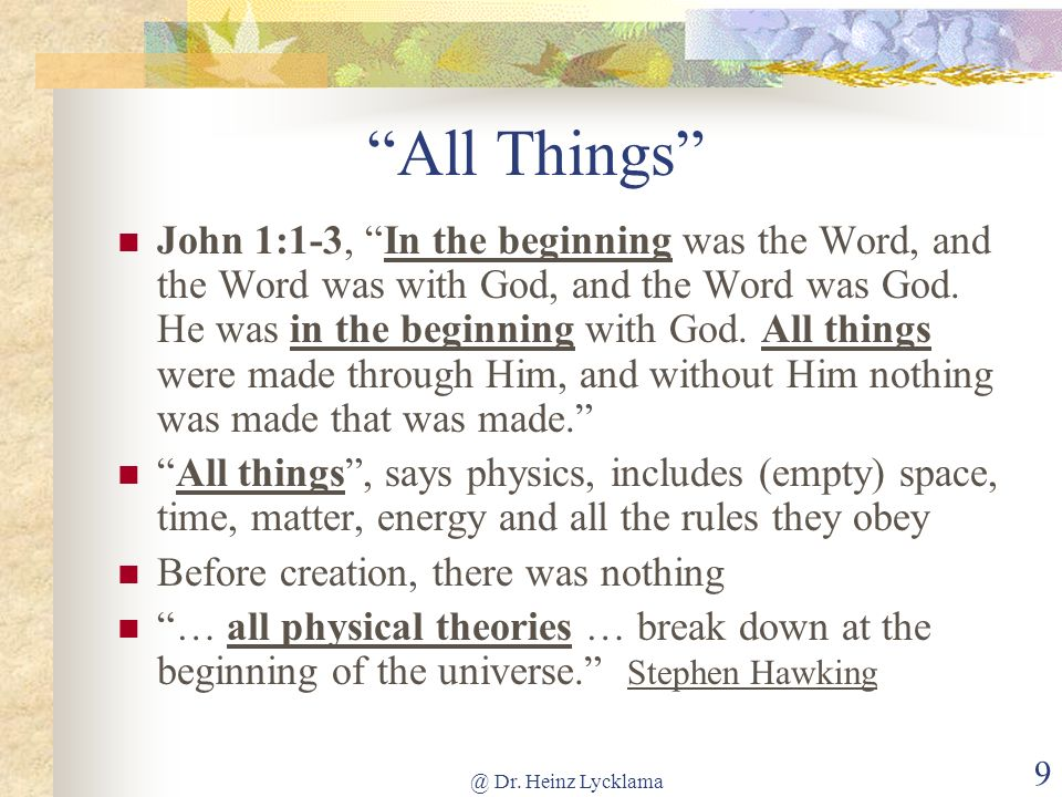 @ Dr. Heinz Lycklama 9 All Things John 1:1-3, In the beginning was the Word, and the Word was with God, and the Word was God. He was in the beginning