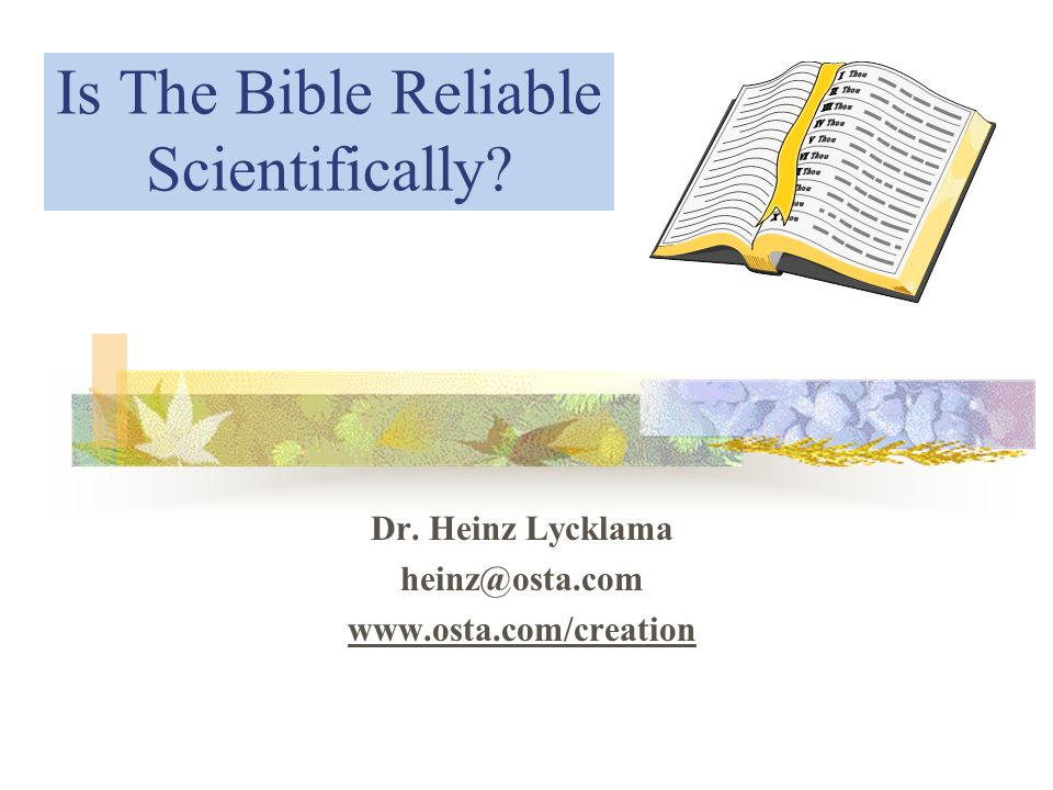 Is The Bible Reliable Scientifically? Dr. Heinz Lycklama heinz@osta.com www.osta.com/creation