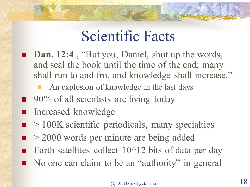 @ Dr. Heinz Lycklama 18 Scientific Facts Dan. 12:4, But you, Daniel, shut up the words, and seal the book until the time of the end; many shall run to
