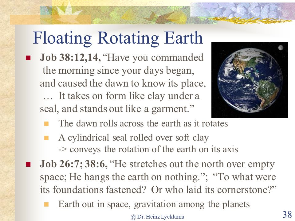 @ Dr. Heinz Lycklama 38 Floating Rotating Earth Job 38:12,14, Have you commanded the morning since your days began, and caused the dawn to know its pl